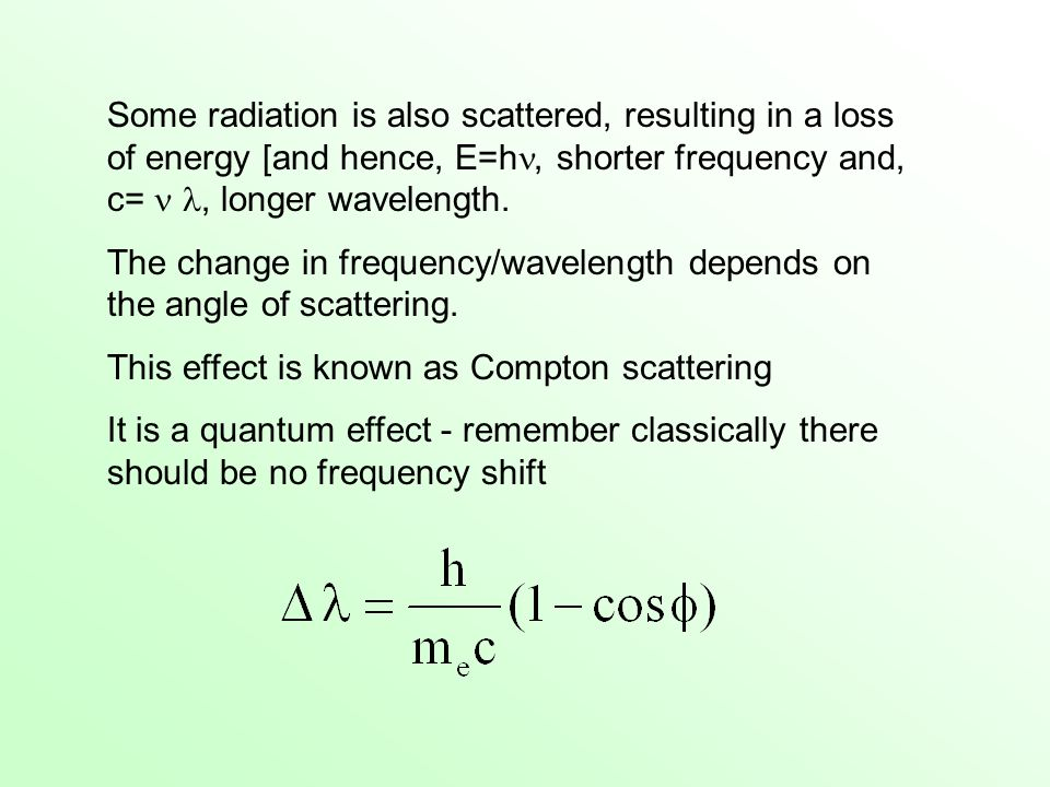 Some radiation is also scattered, resulting in a loss of energy [and hence, E=h, shorter frequency and, c=  , longer wavelength.